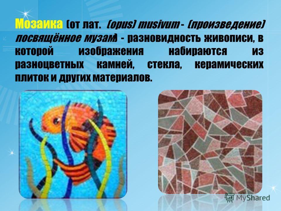 Мозаика (от лат. (opus) musivum - (произведение) посвящённое музам) - разновидность живописи, в которой изображения набираются из разноцветных камней, стекла, керамических плиток и других материалов.