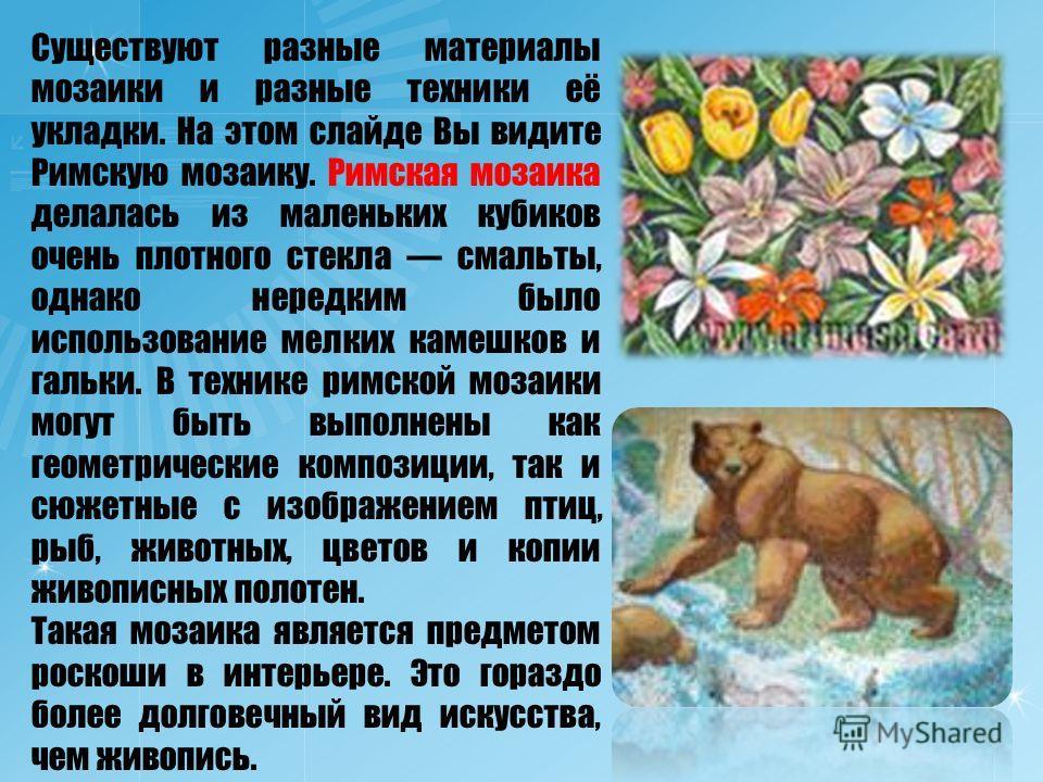Существуют разные материалы мозаики и разные техники её укладки. На этом слайде Вы видите Римскую мозаику. Римская мозаика делалась из маленьких кубиков очень плотного стекла смальты, однако нередким было использование мелких камешков и гальки. В тех