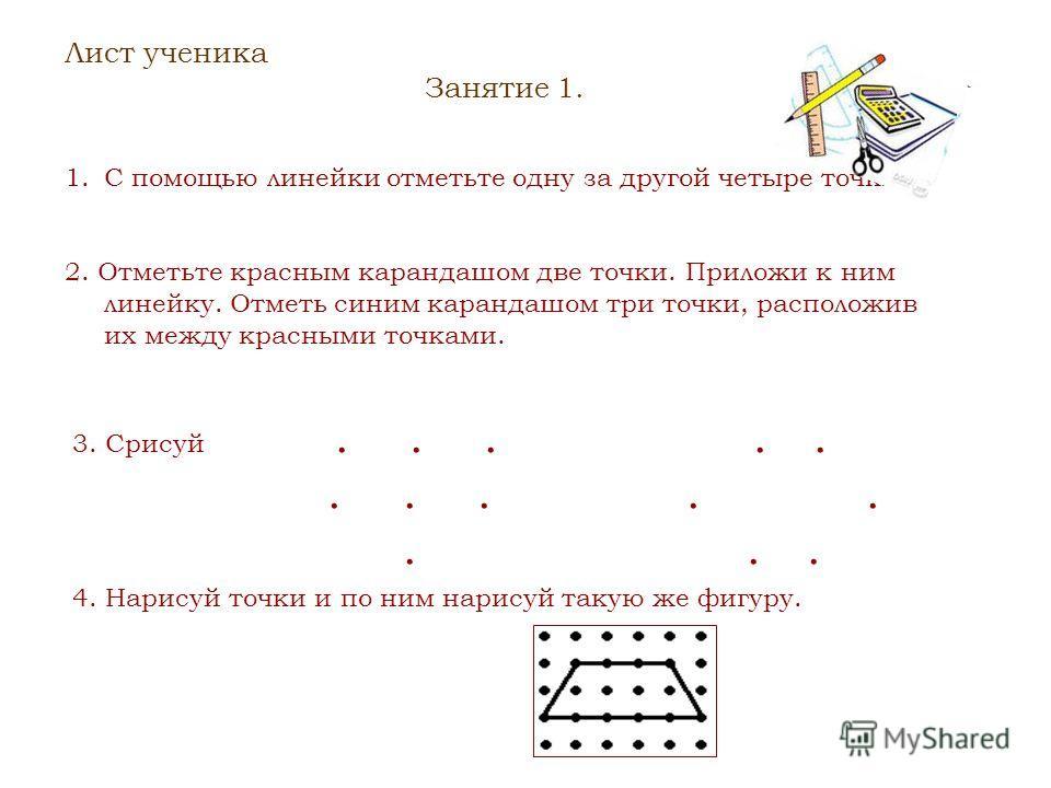 Лист ученика Занятие 1. 1.С помощью линейки отметьте одну за другой четыре точки. 2. Отметьте красным карандашом две точки. Приложи к ним линейку. Отметь синим карандашом три точки, расположив их между красными точками. 3. Срисуй............. 4. Нари