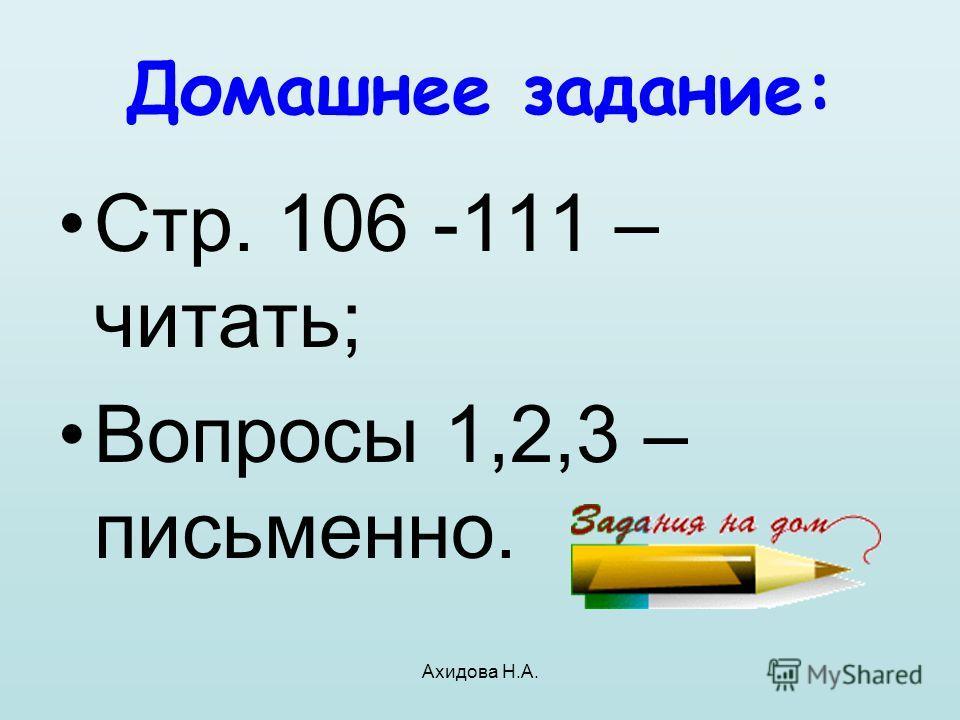 Ахидова Н.А. Домашнее задание: Стр. 106 -111 – читать; Вопросы 1,2,3 – письменно.