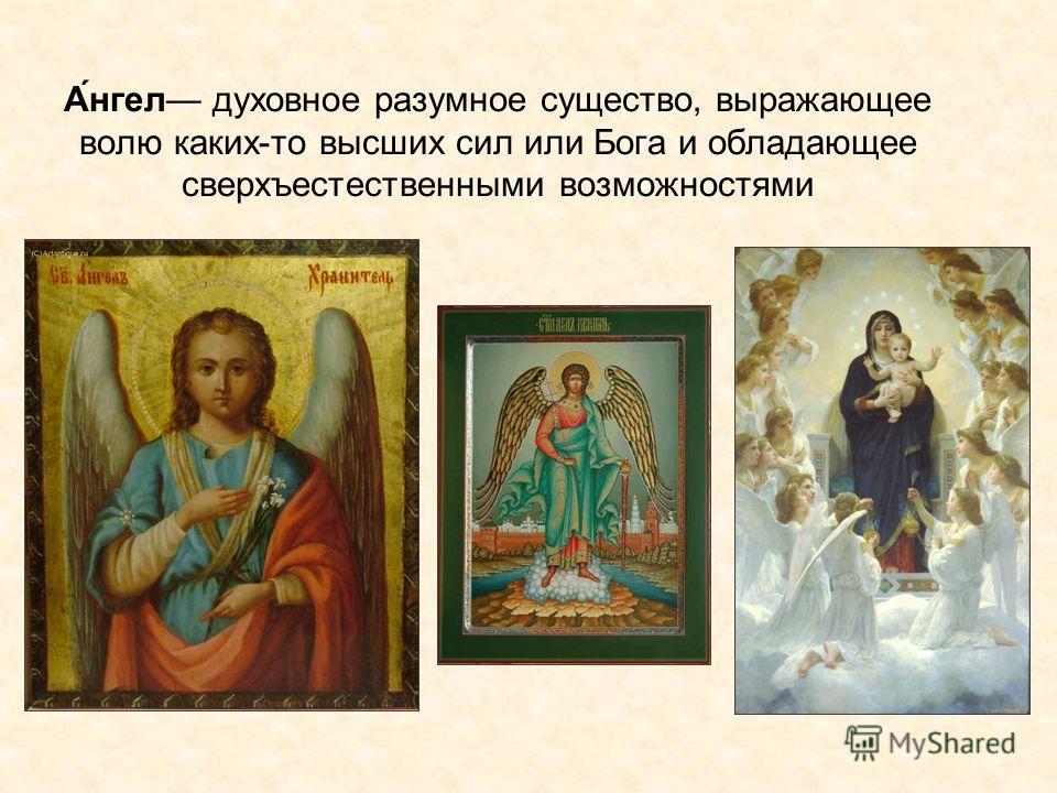 А́нгел духовное разумное существо, выражающее волю каких-то высших сил или Бога и обладающее сверхъестественными возможностями