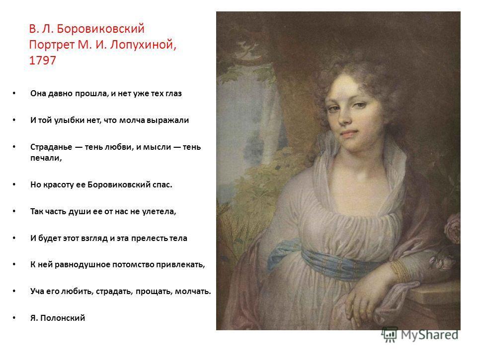 В. Л. Боровиковский Портрет М. И. Лопухиной, 1797 Она давно прошла, и нет уже тех глаз И той улыбки нет, что молча выражали Страданье тень любви, и мысли тень печали, Но красоту ее Боровиковский спас. Так часть души ее от нас не улетела, И будет этот