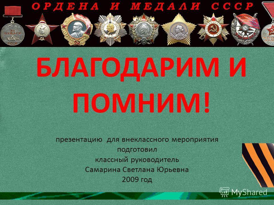 БЛАГОДАРИМ И ПОМНИМ! презентацию для внеклассного мероприятия подготовил классный руководитель Самарина Светлана Юрьевна 2009 год