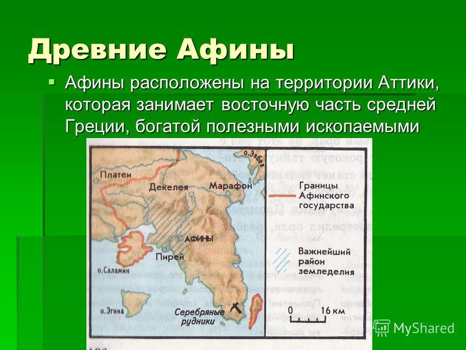 Древние Афины Афины расположены на территории Аттики, которая занимает восточную часть средней Греции, богатой полезными ископаемыми Афины расположены на территории Аттики, которая занимает восточную часть средней Греции, богатой полезными ископаемым