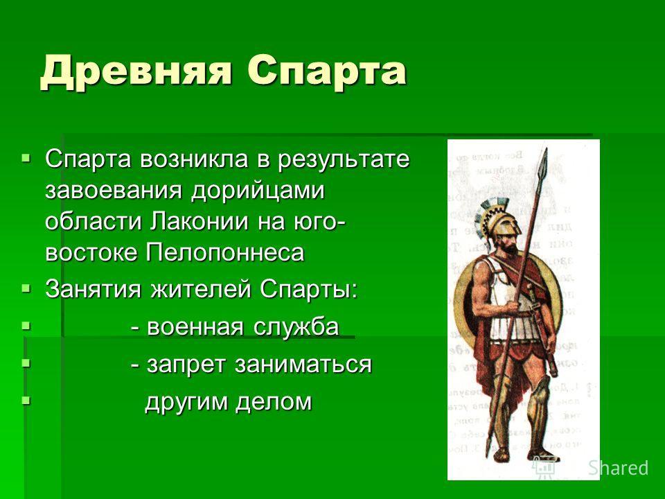 Древняя Спарта Спарта возникла в результате завоевания дорийцами области Лаконии на юго- востоке Пелопоннеса Занятия жителей Спарты: - - военная служба запрет заниматься д другим делом