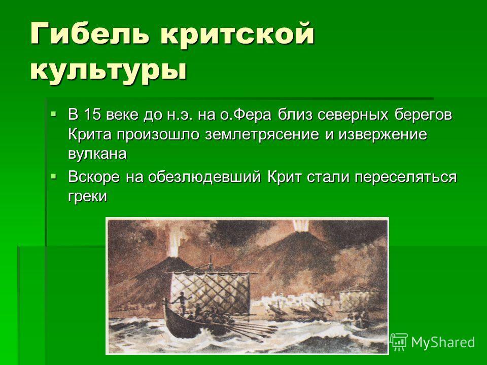 Гибель критской культуры В 15 веке до н.э. на о.Фера близ северных берегов Крита произошло землетрясение и извержение вулкана В 15 веке до н.э. на о.Фера близ северных берегов Крита произошло землетрясение и извержение вулкана Вскоре на обезлюдевший