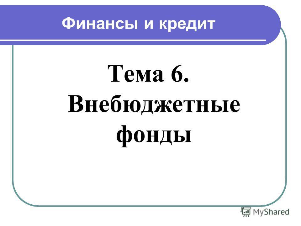 Финансы и кредит Тема 6. Внебюджетные фонды