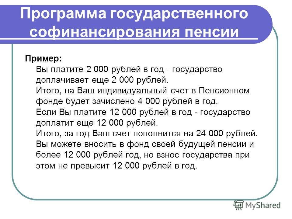 Программа государственного софинансирования пенсии Пример: Вы платите 2 000 рублей в год - государство доплачивает еще 2 000 рублей. Итого, на Ваш индивидуальный счет в Пенсионном фонде будет зачислено 4 000 рублей в год. Если Вы платите 12 000 рубле