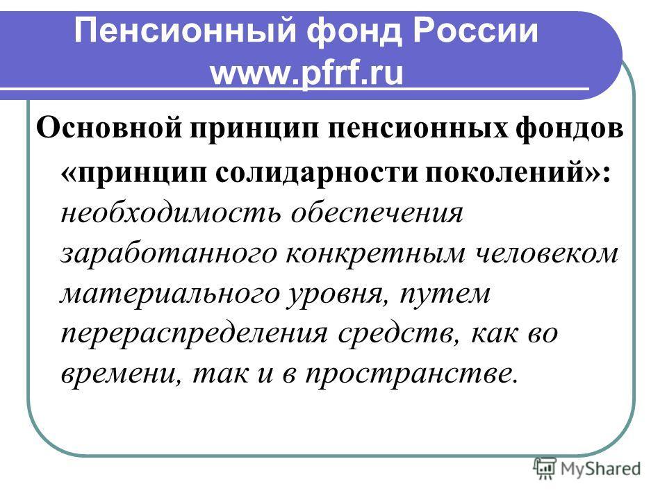 Пенсионный фонд России www.pfrf.ru Основной принцип пенсионных фондов «принцип солидарности поколений»: необходимость обеспечения заработанного конкретным человеком материального уровня, путем перераспределения средств, как во времени, так и в простр