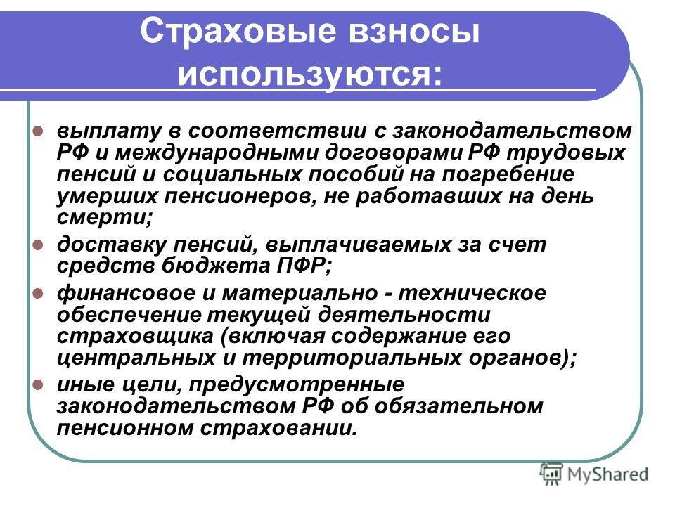 Страховые взносы используются: выплату в соответствии с законодательством РФ и международными договорами РФ трудовых пенсий и социальных пособий на погребение умерших пенсионеров, не работавших на день смерти; доставку пенсий, выплачиваемых за счет с