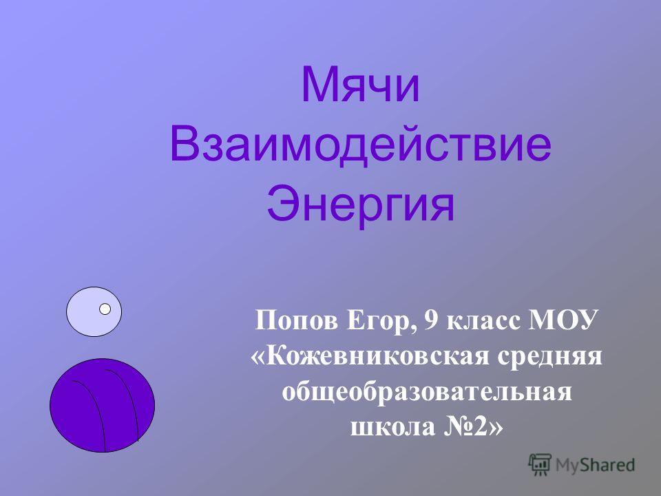 Мячи Взаимодействие Энергия Попов Егор, 9 класс МОУ «Кожевниковская средняя общеобразовательная школа 2»