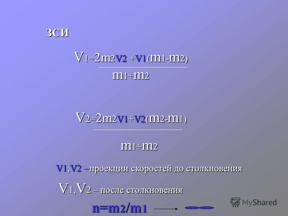 ЗСИ V 1= 2m 2 v 2 + v 1( m 1- m 2) m 1+ m 2 V 2= 2m 2 v 1+ v 2( m 2- m 1) m 1+ m 2 v 1, v 2 –проекции скоростей до столкновения V 1, V 2 – после столкновения n=m 2 /m 1