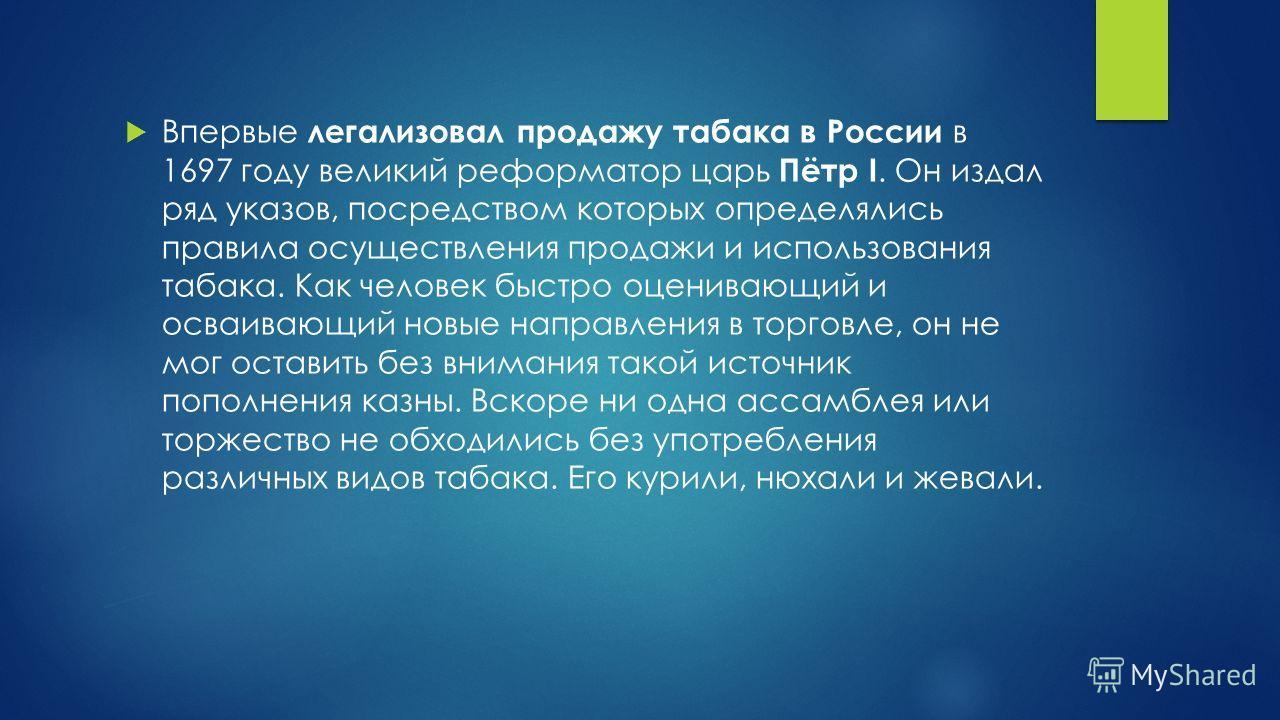 Впервые легализовал продажу табака в России в 1697 году великий реформатор царь Пётр I. Он издал ряд указов, посредством которых определялись правила осуществления продажи и использования табака. Как человек быстро оценивающий и осваивающий новые нап