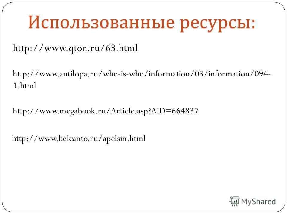 http://www.qton.ru/63.html Использованные ресурсы : http://www.antilopa.ru/who-is-who/information/03/information/094- 1.html http://www.megabook.ru/Article.asp?AID=664837 http://www.belcanto.ru/apelsin.html