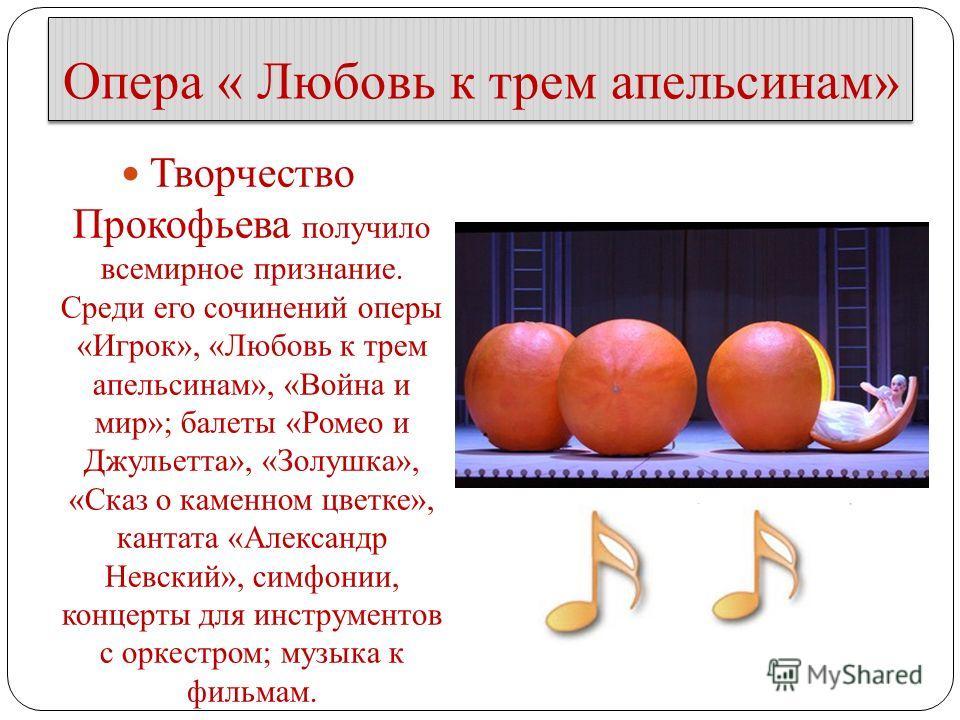 Опера « Любовь к трем апельсинам» Творчество Прокофьева получило всемирное признание. Среди его сочинений оперы «Игрок», «Любовь к трем апельсинам», «Война и мир»; балеты «Ромео и Джульетта», «Золушка», «Сказ о каменном цветке», кантата «Александр Не