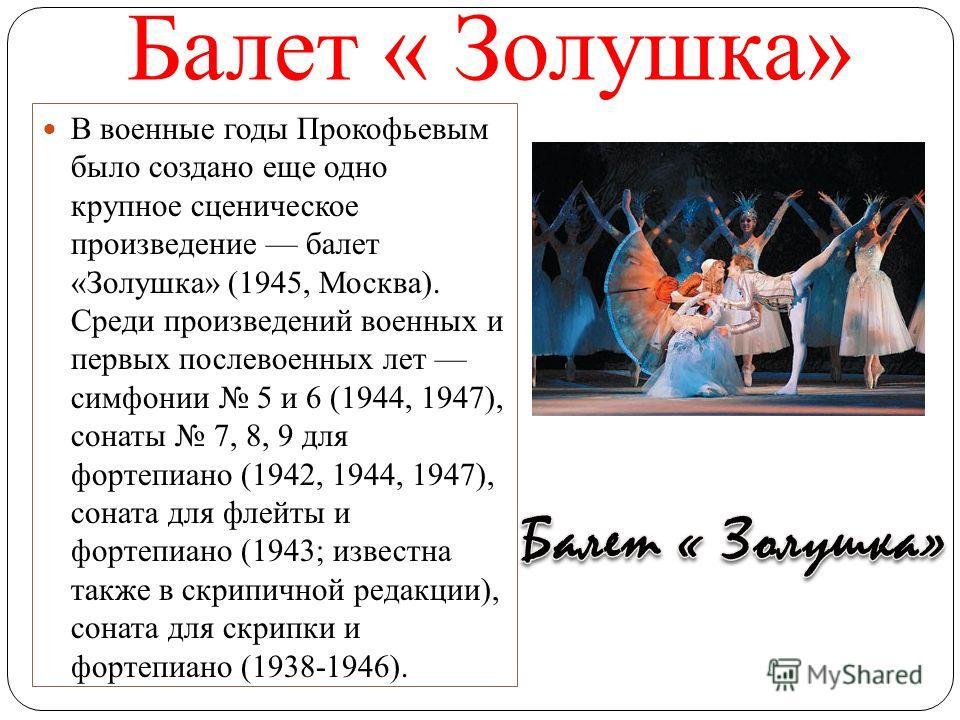Балет « Золушка» В военные годы Прокофьевым было создано еще одно крупное сценическое произведение балет «Золушка» (1945, Москва). Среди произведений военных и первых послевоенных лет симфонии 5 и 6 (1944, 1947), сонаты 7, 8, 9 для фортепиано (1942,