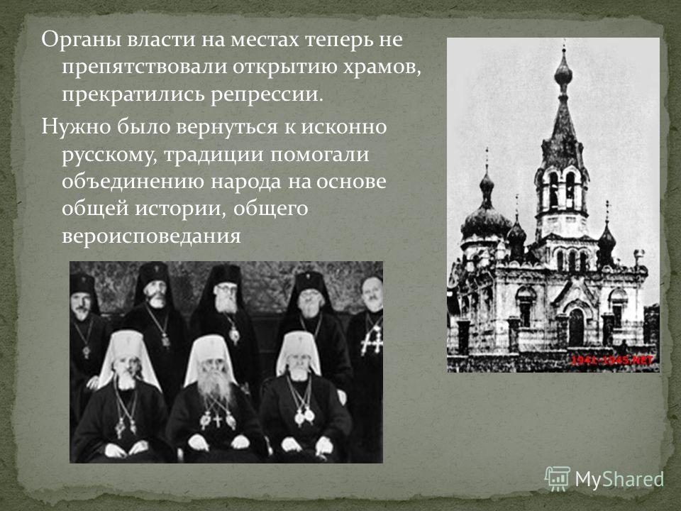 Органы власти на местах теперь не препятствовали открытию храмов, прекратились репрессии. Нужно было вернуться к исконно русскому, традиции помогали объединению народа на основе общей истории, общего вероисповедания