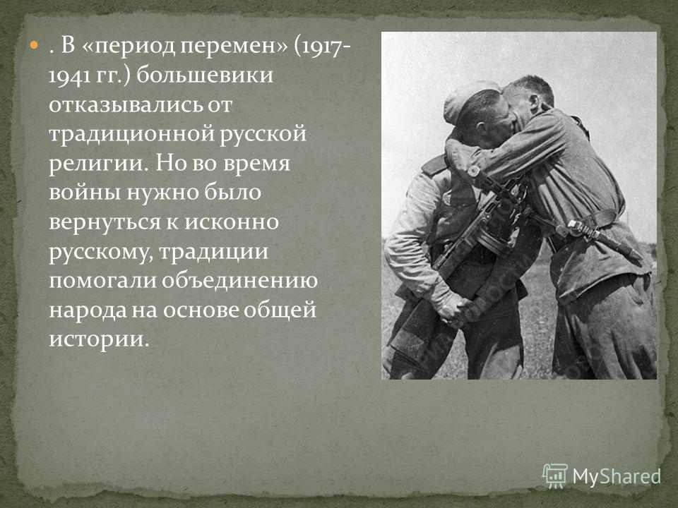 . В «период перемен» (1917- 1941 гг.) большевики отказывались от традиционной русской религии. Но во время войны нужно было вернуться к исконно русскому, традиции помогали объединению народа на основе общей истории.
