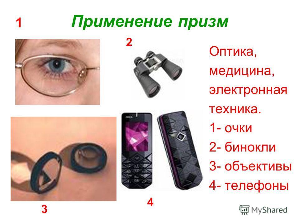 Применение призм Оптика, медицина, электронная техника. 1- очки 2- бинокли 3- объективы 4- телефоны 1 2 3 4