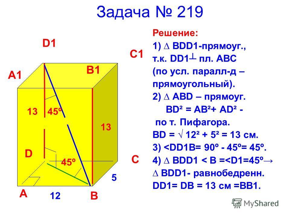 Задача 219 Решение: 1) BDD1-прямоуг., т.к. DD1 пл. ABC (по усл. паралл-д – прямоугольный). 2) ABD – прямоуг. BD² = AB²+ AD² - по т. Пифагора. BD = 12² + 5² = 13 см. 3)