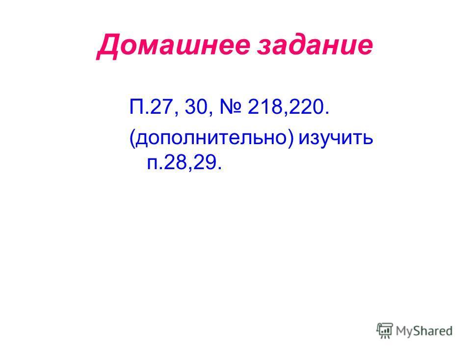 Домашнее задание П.27, 30, 218,220. (дополнительно) изучить п.28,29.