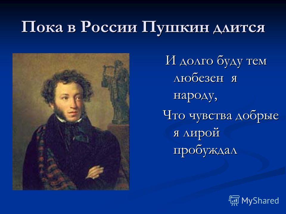 Пока в России Пушкин длится И долго буду тем любезен я народу, И долго буду тем любезен я народу, Что чувства добрые я лирой пробуждал