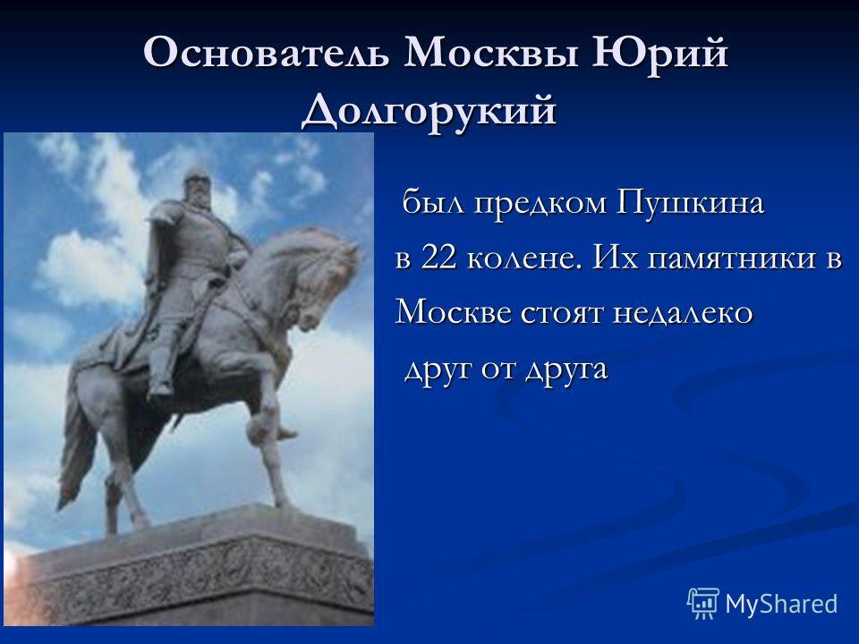 Основатель Москвы Юрий Долгорукий Основатель Москвы Юрий Долгорукий был предком Пушкина был предком Пушкина в 22 колене. Их памятники в Москве стоят недалеко друг от друга друг от друга