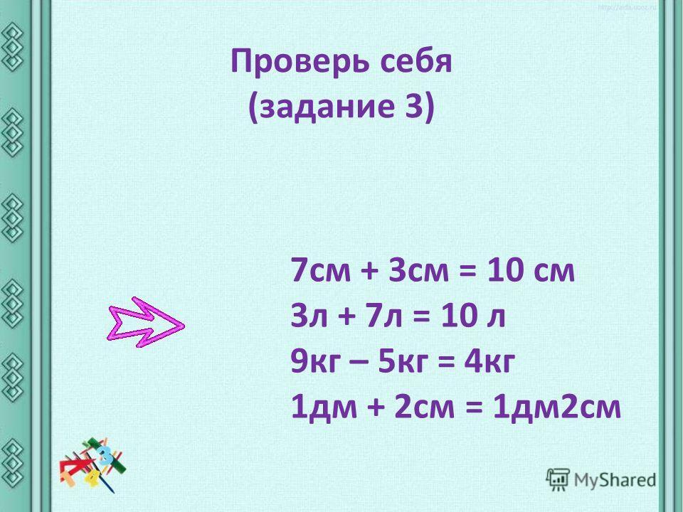 Проверь себя (задание 3) 7см + 3см = 10 cм 3л + 7л = 10 л 9кг – 5кг = 4кг 1дм + 2см = 1дм2см