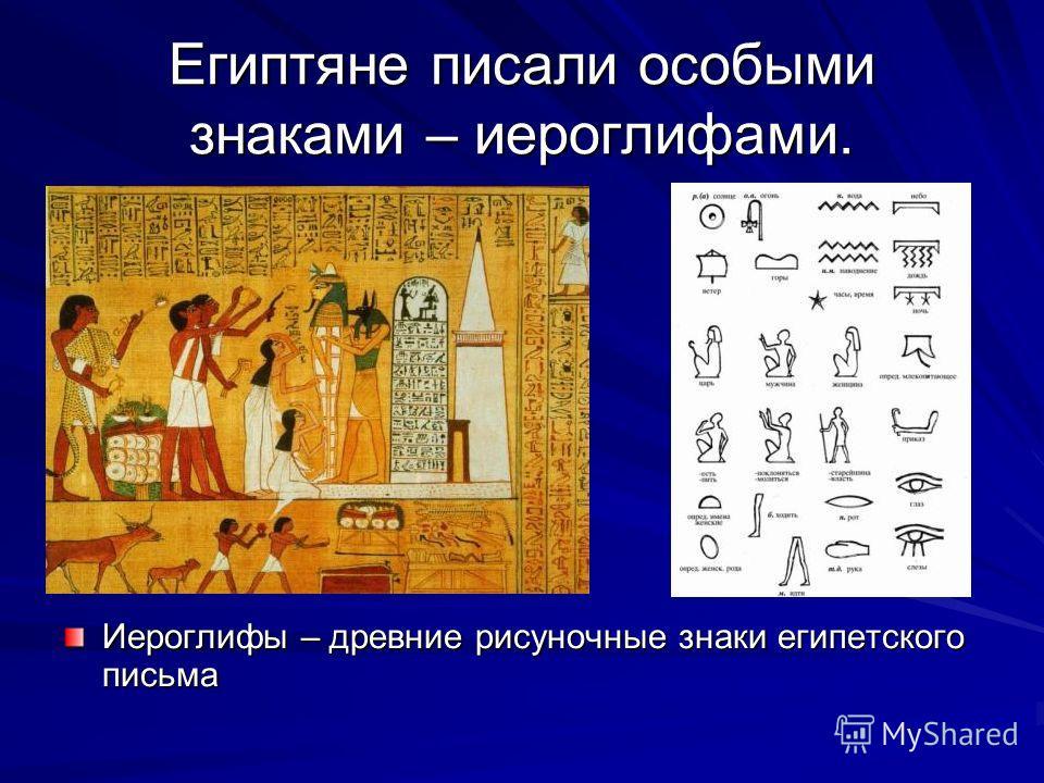 Египтяне писали особыми знаками – иероглифами. Иероглифы – древние рисуночные знаки египетского письма