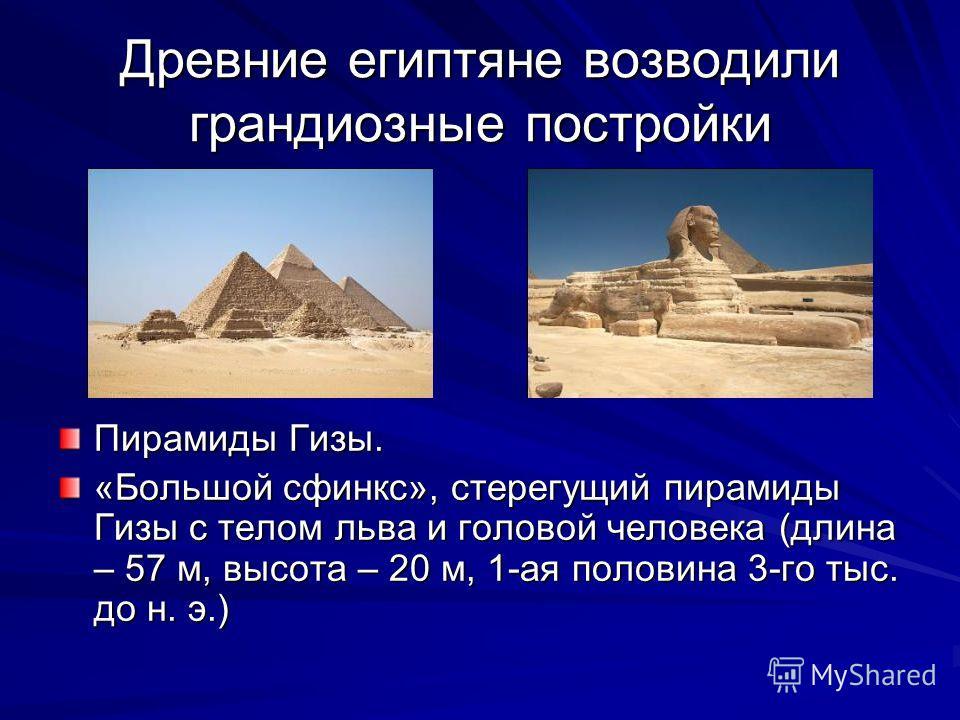 Древние египтяне возводили грандиозные постройки Пирамиды Гизы. «Большой сфинкс», стерегущий пирамиды Гизы с телом льва и головой человека (длина – 57 м, высота – 20 м, 1-ая половина 3-го тыс. до н. э.)