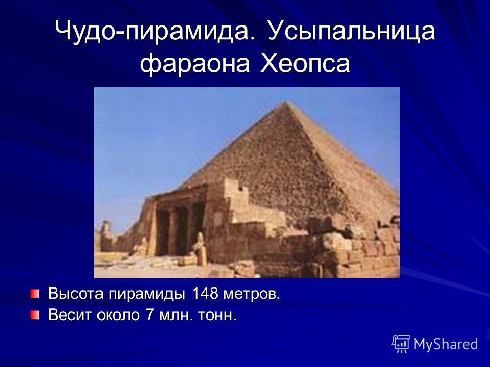 Чудо-пирамида. Усыпальница фараона Хеопса Высота пирамиды 148 метров. Весит около 7 млн. тонн.