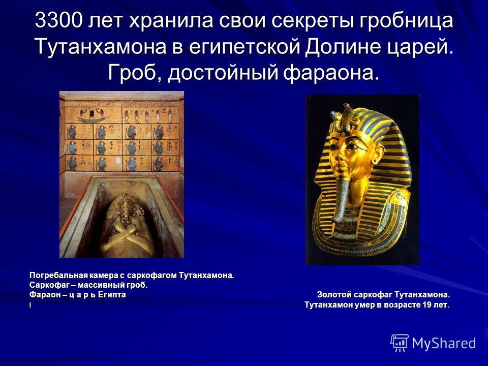 3300 лет хранила свои секреты гробница Тутанхамона в египетской Долине царей. Гроб, достойный фараона. Погребальная камера с саркофагом Тутанхамона. Саркофаг – массивный гроб. Фараон – ц а р ь Египта Золотой саркофаг Тутанхамона. l Тутанхамон умер в
