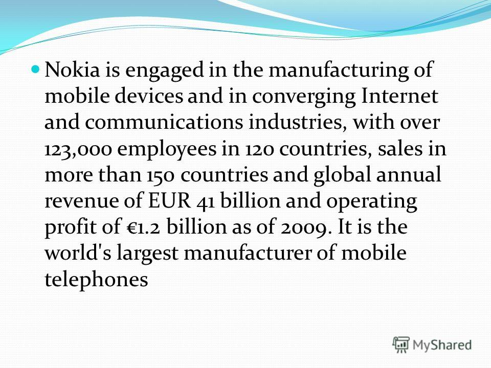 Nokia is engaged in the manufacturing of mobile devices and in converging Internet and communications industries, with over 123,000 employees in 120 countries, sales in more than 150 countries and global annual revenue of EUR 41 billion and operating