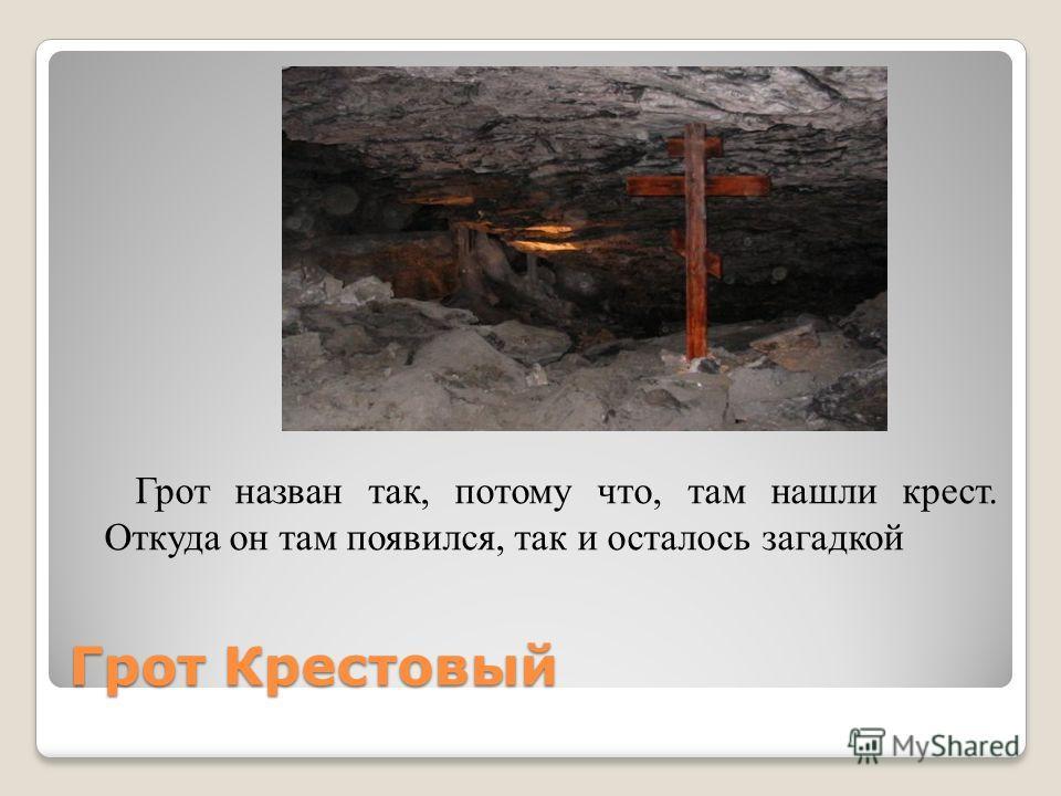 Грот Крестовый Грот назван так, потому что, там нашли крест. Откуда он там появился, так и осталось загадкой