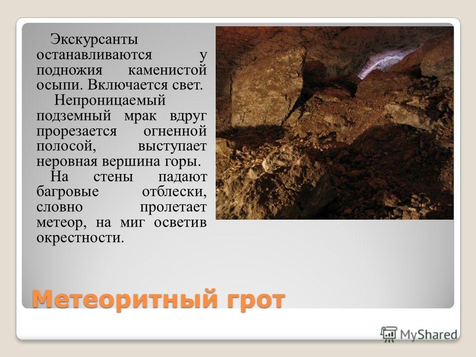 Метеоритный грот Экскурсанты останавливаются у подножия каменистой осыпи. Включается свет. Непроницаемый подземный мрак вдруг прорезается огненной полосой, выступает неровная вершина горы. На стены падают багровые отблески, словно пролетает метеор, н
