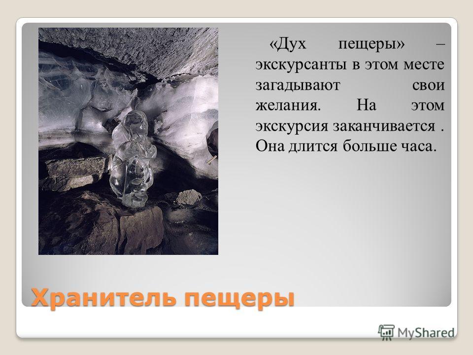 Хранитель пещеры «Дух пещеры» – экскурсанты в этом месте загадывают свои желания. На этом экскурсия заканчивается. Она длится больше часа.
