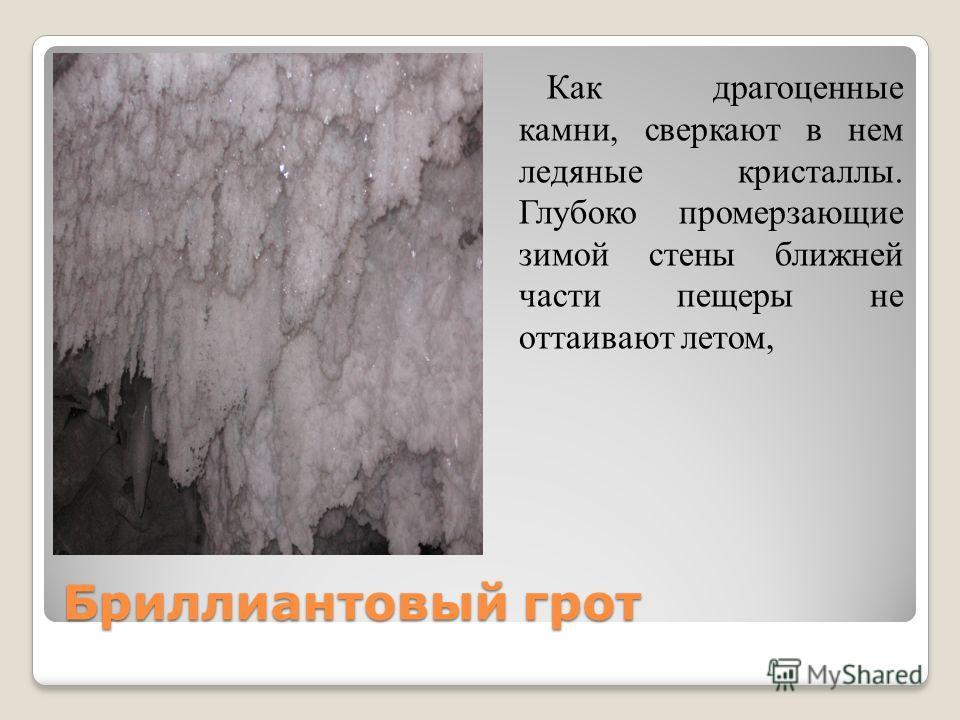 Бриллиантовый грот Как драгоценные камни, сверкают в нем ледяные кристаллы. Глубоко промерзающие зимой стены ближней части пещеры не оттаивают летом,