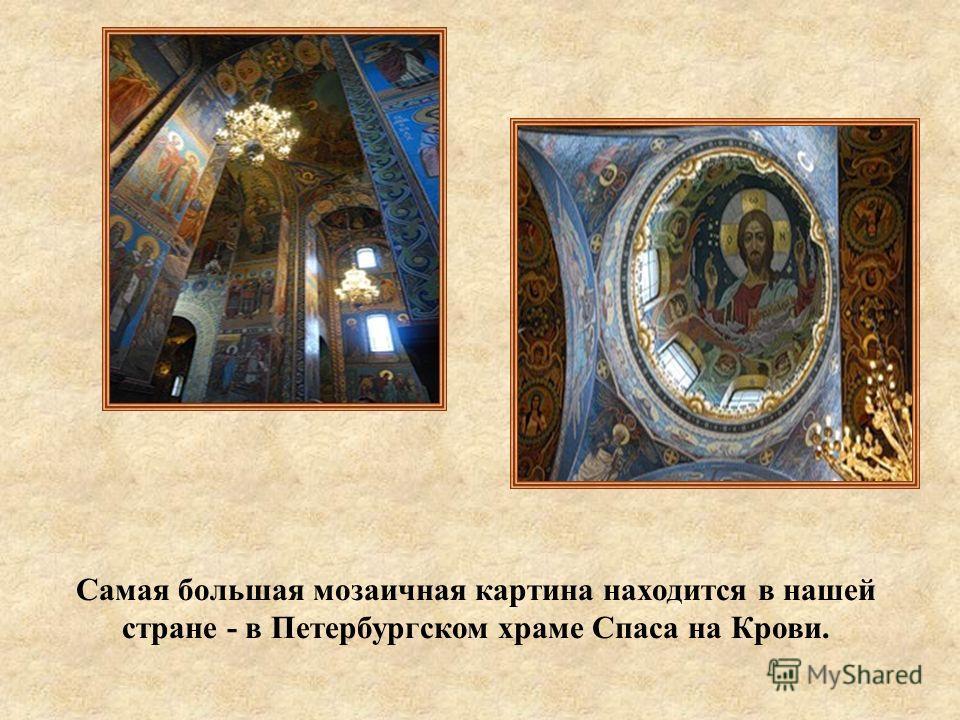 Самая большая мозаичная картина находится в нашей стране - в Петербургском храме Спаса на Крови.