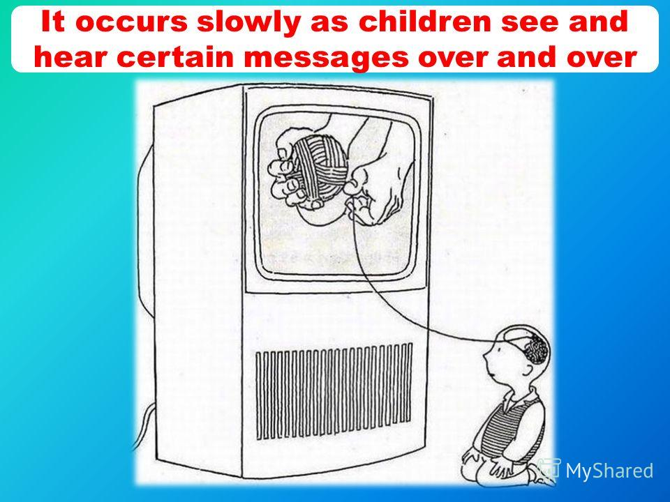 It occurs slowly as children see and hear certain messages over and over