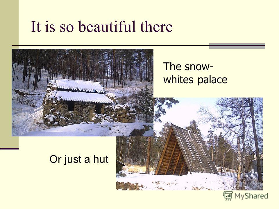 It is so beautiful there The snow- whites palace Or just a hut