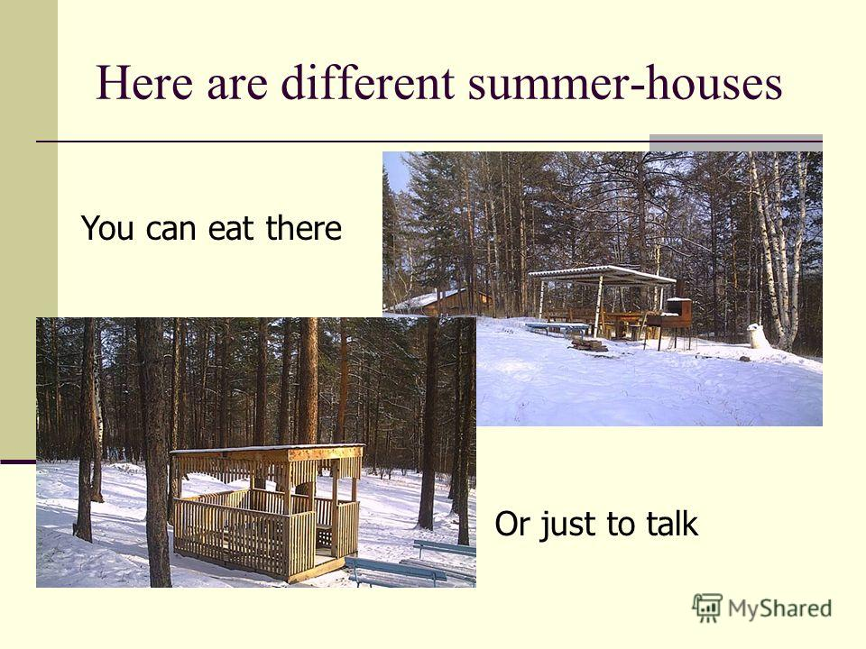 Here are different summer-houses You can eat there Or just to talk
