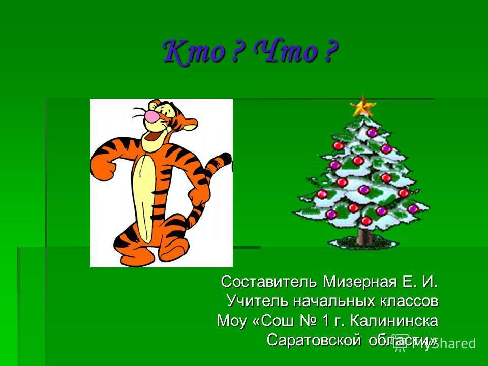 Кто ? Что ? Составитель Мизерная Е. И. Учитель начальных классов Моу «Сош 1 г. Калининска Саратовской области»