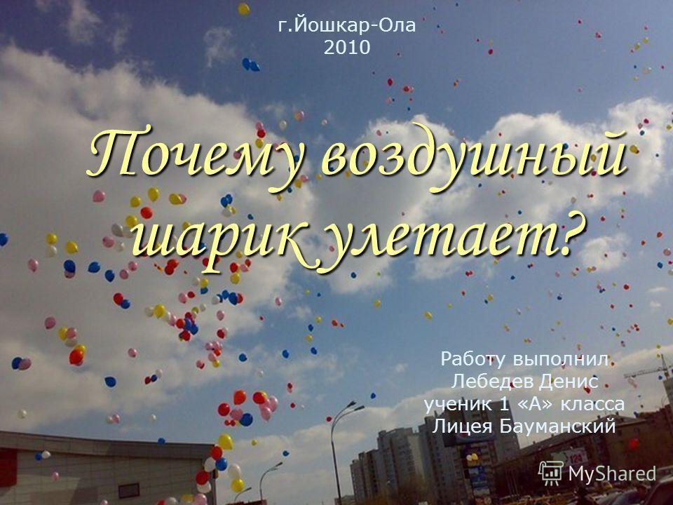 Почему воздушный шарик улетает? Работу выполнил Лебедев Денис ученик 1 «А» класса Лицея Бауманский г.Йошкар-Ола 2010