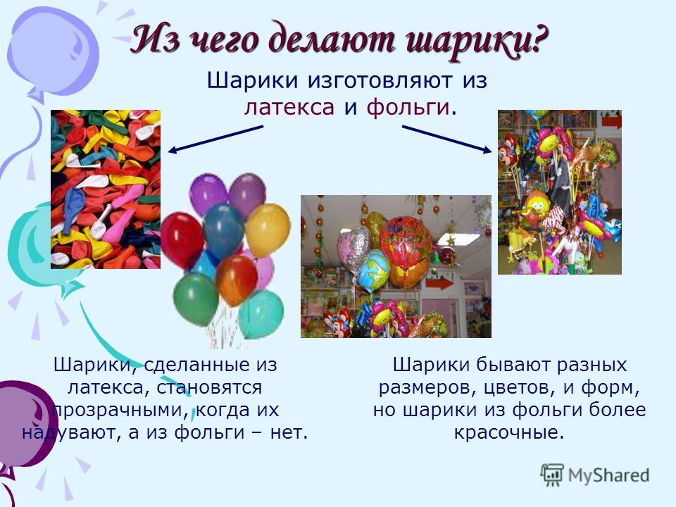 Из чего делают шарики? Шарики, сделанные из латекса, становятся прозрачными, когда их надувают, а из фольги – нет. Шарики бывают разных размеров, цветов, и форм, но шарики из фольги более красочные. Шарики изготовляют из латекса и фольги.