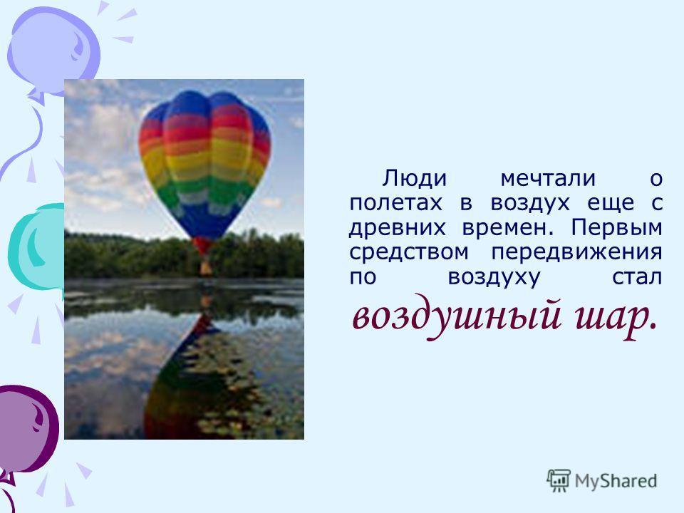 Люди мечтали о полетах в воздух еще с древних времен. Первым средством передвижения по воздуху стал воздушный шар.