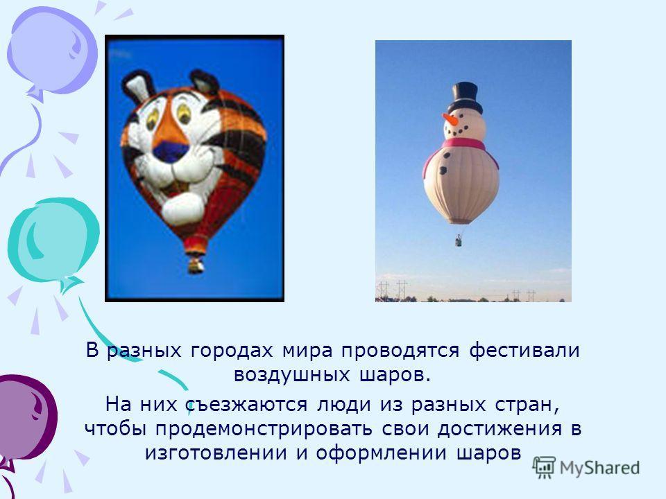 В разных городах мира проводятся фестивали воздушных шаров. На них съезжаются люди из разных стран, чтобы продемонстрировать свои достижения в изготовлении и оформлении шаров