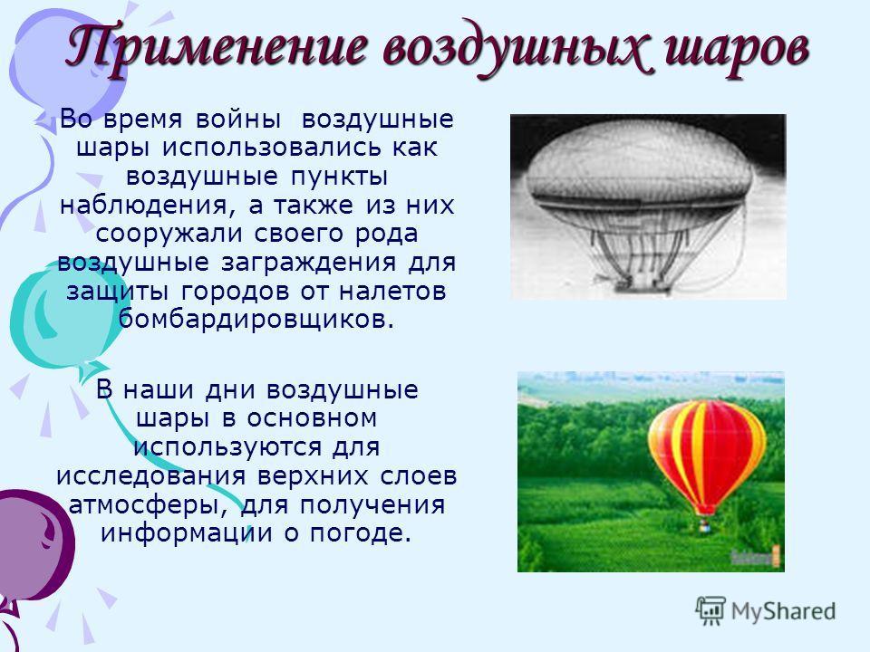 Применение воздушных шаров Во время войны воздушные шары использовались как воздушные пункты наблюдения, а также из них сооружали своего рода воздушные заграждения для защиты городов от налетов бомбардировщиков. В наши дни воздушные шары в основном и