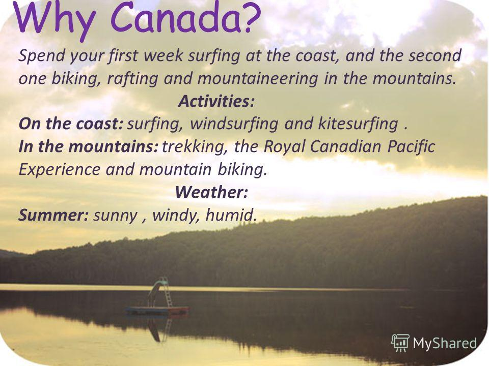 Why Canada? Spend your first week surfing at the coast, and the second one biking, rafting and mountaineering in the mountains. Activities: On the coast: surfing, windsurfing and kitesurfing. In the mountains: trekking, the Royal Canadian Pacific Exp