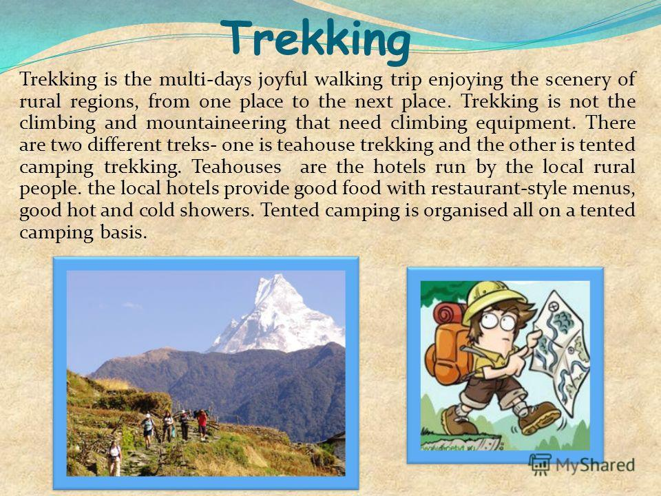 Trekking Trekking is the multi-days joyful walking trip enjoying the scenery of rural regions, from one place to the next place. Trekking is not the climbing and mountaineering that need climbing equipment. There are two different treks- one is teaho