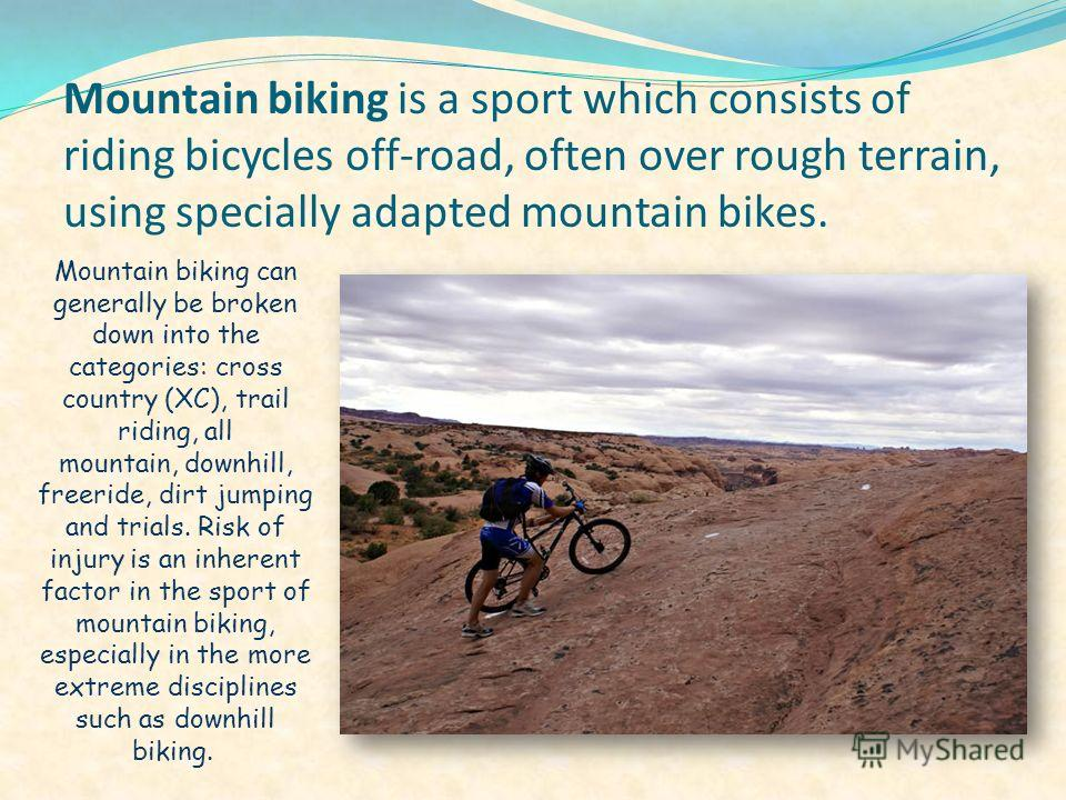 Mountain biking is a sport which consists of riding bicycles off-road, often over rough terrain, using specially adapted mountain bikes. Mountain biking can generally be broken down into the categories: cross country (XC), trail riding, all mountain,